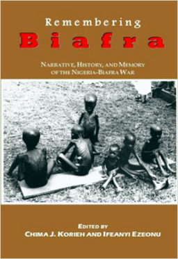 Remembering Biafra: NARRATIVE, HISTORY, AND MEMORY OF THE NIGERIA-BIAFRA WAR